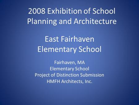 East Fairhaven Elementary School Fairhaven, MA Elementary School Project of Distinction Submission HMFH Architects, Inc. 2008 Exhibition of School Planning.