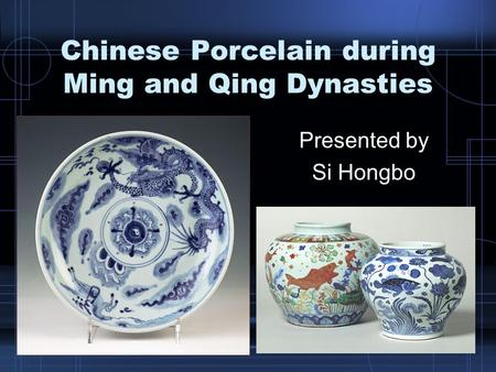 Chinese Porcelain during Ming and Qing Dynasties Presented by Si Hongbo.