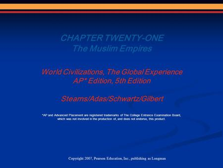 CHAPTER TWENTY-ONE The Muslim Empires World Civilizations, The Global Experience AP* Edition, 5th Edition Stearns/Adas/Schwartz/Gilbert Copyright 2007,