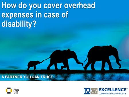 1 A PARTNER YOU CAN TRUST. How do you cover overhead expenses in case of disability?
