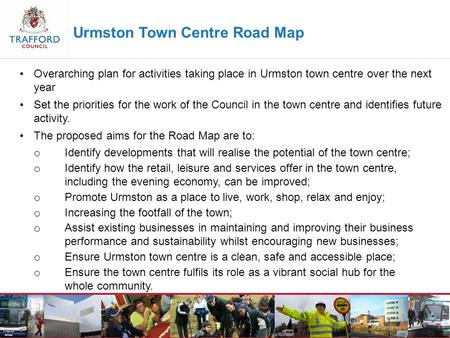 Urmston Town Centre Road Map Overarching plan for activities taking place in Urmston town centre over the next year Set the priorities for the work of.