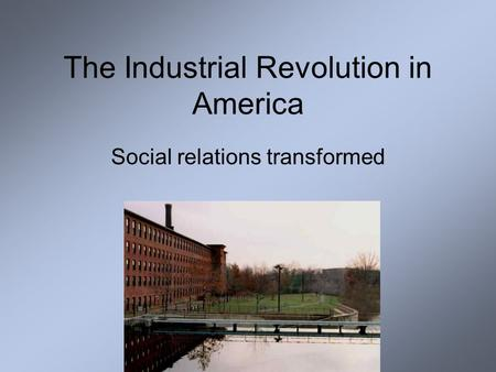 The Industrial Revolution in America Social relations transformed.