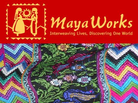 History of MayaWorks The weavings in that suitcase sold quickly and soon many suitcases were being carried back to the U.S. Larger shipments were arriving.