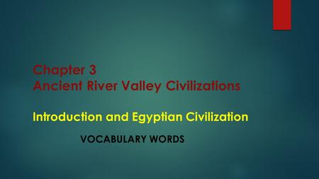 Chapter 3 Ancient River Valley Civilizations Introduction and Egyptian Civilization VOCABULARY WORDS.