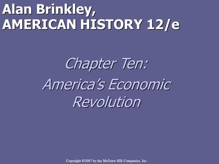 Copyright ©2007 by the McGraw-Hill Companies, Inc Alan Brinkley, AMERICAN HISTORY 12/e Chapter Ten: America's Economic Revolution.