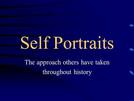 Self Portraits The approach others have taken throughout history.