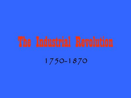 The Industrial Revolution 1750-1870. Changes in Manufacturing Methods during 18 th Century From slower, more expensive production by hand to quicker,