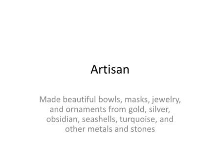 Artisan Made beautiful bowls, masks, jewelry, and ornaments from gold, silver, obsidian, seashells, turquoise, and other metals and stones.