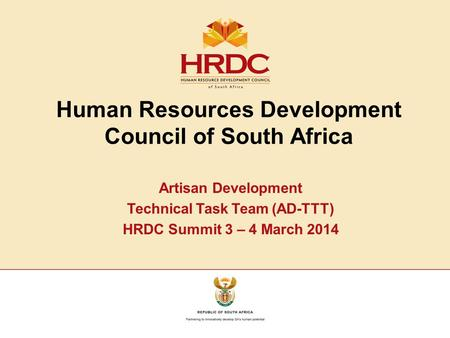 Human Resources Development Council of South Africa Artisan Development Technical Task Team (AD-TTT) HRDC Summit 3 – 4 March 2014.