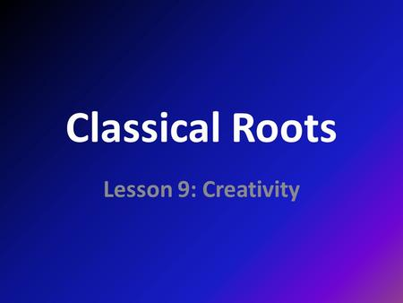 Classical Roots Lesson 9: Creativity. roots ARS, ARTIS <L. art AOIDE <G. song CANTO, CANTARE, CATAVI <L to sing PINGO, PINGERE, PINXI, PICTUM <L. to paint,