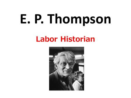 E. P. Thompson Labor Historian. Old v New Labor History Old Labor History Before the 1960s, most labor historians around the world focused on the history.