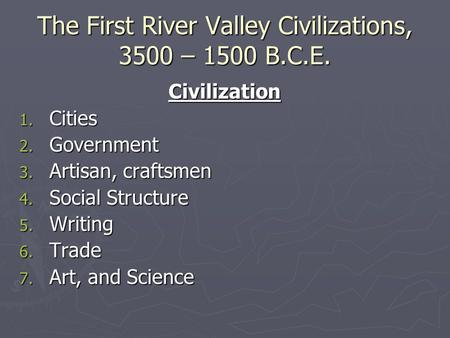 The First River Valley <strong>Civilizations</strong>, 3500 – 1500 B.C.E. <strong>Civilization</strong> 1. Cities 2. Government 3. Artisan, craftsmen 4. Social Structure 5. Writing 6. Trade.