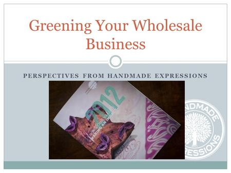 PERSPECTIVES FROM HANDMADE EXPRESSIONS Greening Your Wholesale Business.