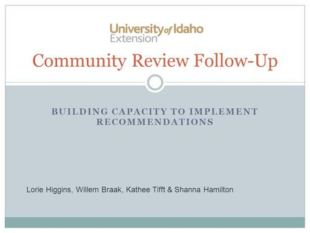 BUILDING CAPACITY TO IMPLEMENT RECOMMENDATIONS Community Review Follow-Up Lorie Higgins, Willem Braak, Kathee Tifft & Shanna Hamilton.