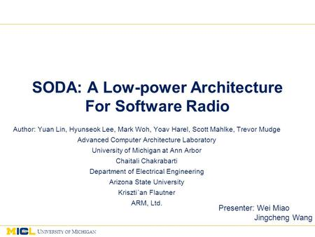 1 U NIVERSITY OF M ICHIGAN 11 1 SODA: A Low-power Architecture For Software Radio Author: Yuan Lin, Hyunseok Lee, Mark Woh, Yoav Harel, Scott Mahlke, Trevor.