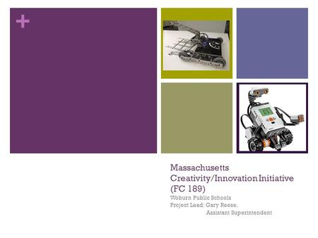 + Massachusetts Creativity/Innovation Initiative (FC 189) Woburn Public Schools Project Lead: Gary Reese, Assistant Superintendent.