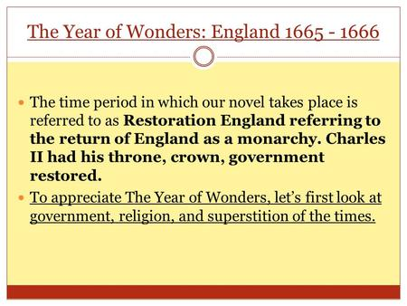 The Year of Wonders: England 1665 - 1666 The time period in which our novel takes place is referred to as Restoration England referring to the return of.