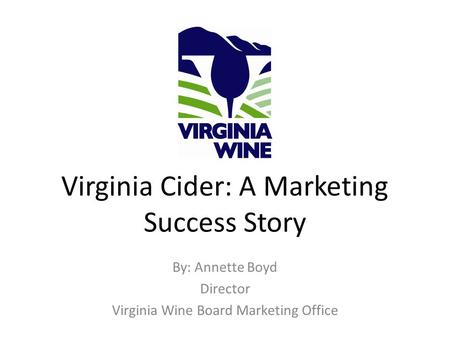 Virginia Cider: A Marketing Success Story By: Annette Boyd Director Virginia Wine Board Marketing Office.