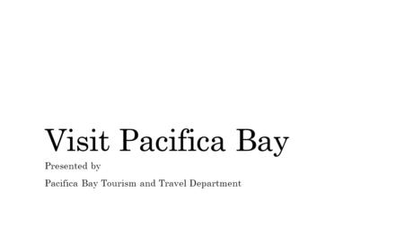Visit Pacifica Bay Presented by Pacifica Bay Tourism and Travel Department.