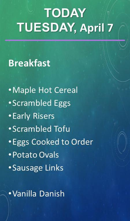 Breakfast Maple Hot Cereal Scrambled Eggs Early Risers Scrambled Tofu Eggs Cooked to Order Potato Ovals Sausage Links Vanilla Danish TODAY TUESDAY, April.