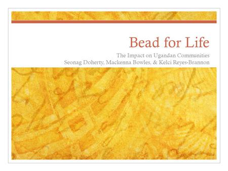 Bead for Life The Impact on Ugandan Communities Seonag Doherty, Mackenna Bowles, & Kelci Reyes-Brannon.