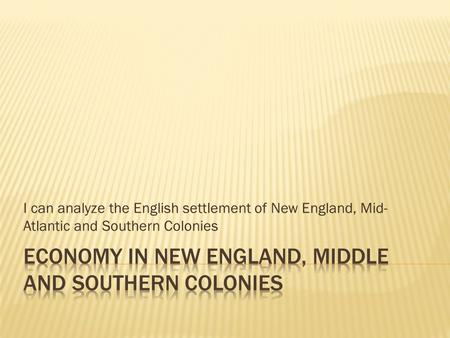 I can analyze the English settlement of New England, Mid- Atlantic and Southern Colonies.