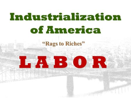 "Industrialization of America ""Rags to Riches"" ""Rags to Riches"" L A B O R."