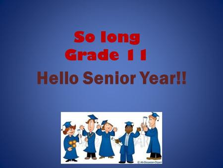 So long Grade 11 Hello Senior Year!!. Guidance Counsellors A-E, V Mrs. Lepp F-L, T-U Mr. Finlay M-O Ms. Spadijer P-S, W-Z Ms. Polla.