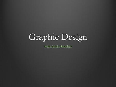 "Graphic Design with Alicia Sanchez. In a nut shell… Wikipedia says… "" Graphic design is a creative process—most often involving a client and a designer."