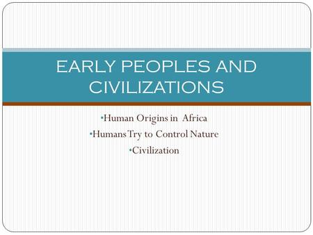 Human Origins in Africa Humans Try to Control Nature Civilization EARLY PEOPLES AND CIVILIZATIONS.