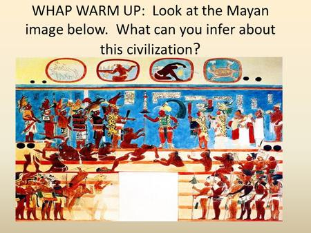 WHAP WARM UP: Look at the Mayan image below. What can you infer about this civilization ?