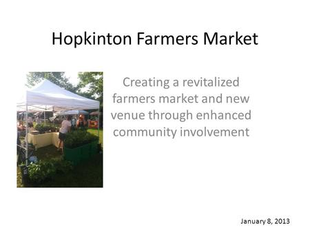 Hopkinton Farmers Market Creating a revitalized farmers market and new venue through enhanced community involvement January 8, 2013.