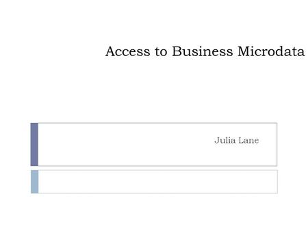 Access to Business Microdata Julia Lane. Motivation  Business data important for variety of public policies, e.g. understanding ◦ Effect of taxes on.
