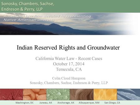 Indian Reserved Rights and Groundwater California Water Law - Recent Cases October 17, 2014 Temecula, CA Colin Cloud Hampson Sonosky, Chambers, Sachse,
