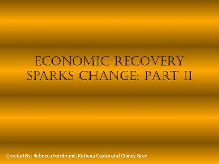 Economic Recovery Sparks Change: Part II Created By: Rebecca Ferdinand, Katiana Castor and Clancy Gray.