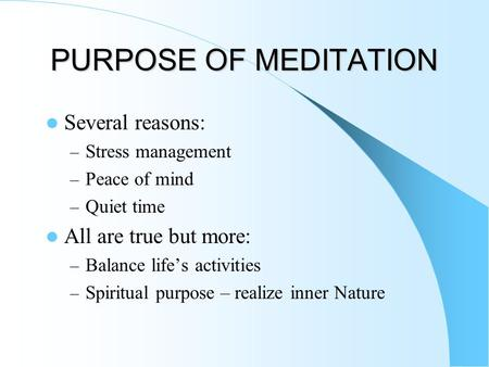 PURPOSE OF MEDITATION Several reasons: – Stress management – Peace of mind – Quiet time All are true but more: – Balance life's activities – Spiritual.