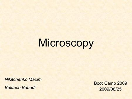 Microscopy Boot Camp 2009 2009/08/25 Nikitchenko Maxim Baktash Babadi.