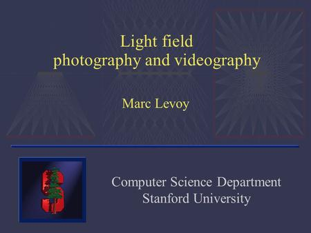 Light field photography and videography Marc Levoy Computer Science Department Stanford University.