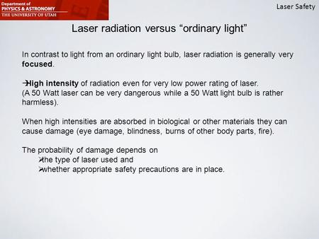 "Laser Safety Laser radiation versus ""ordinary light"" In contrast to light from an ordinary light bulb, laser radiation is generally very focused.  High."