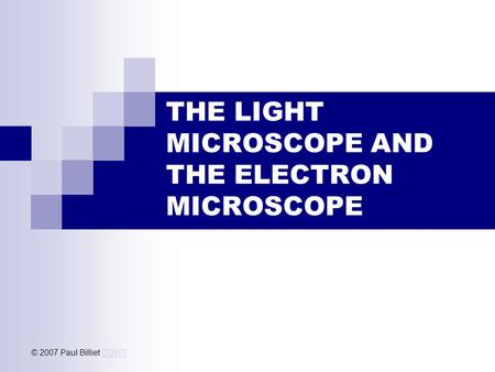 THE LIGHT MICROSCOPE AND THE ELECTRON MICROSCOPE © 2007 Paul Billiet ODWSODWS.