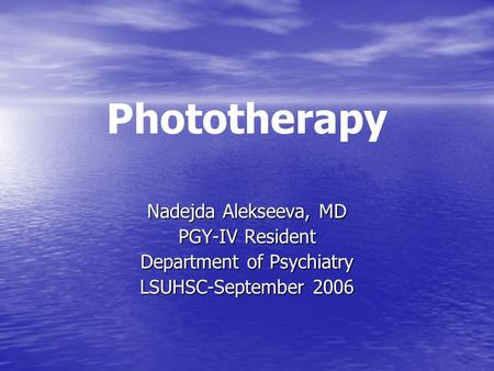 Phototherapy Nadejda Alekseeva, MD PGY-IV Resident Department of Psychiatry LSUHSC-September 2006.