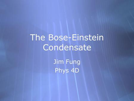 The Bose-Einstein Condensate Jim Fung Phys 4D Jim Fung Phys 4D.