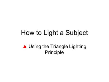 How to Light a Subject ▲ Using the Triangle Lighting Principle.