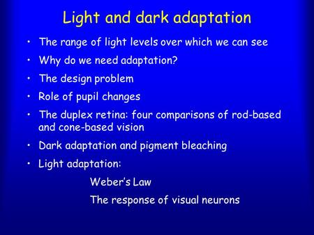 Light and dark adaptation The range of light levels over which we can see Why do we need adaptation? The design problem Role of pupil changes The duplex.
