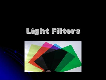 Light Filters. What is a Light Filter? A light filter is a transparent material, that contains a pigment, that allows only specific colours of light to.