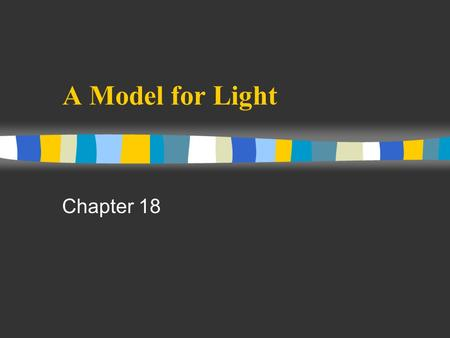 A Model for Light Chapter 18. What light is? n Newton: light is a stream of tinny particles n Huygens: light is a wave n due to Newton's great reputation,