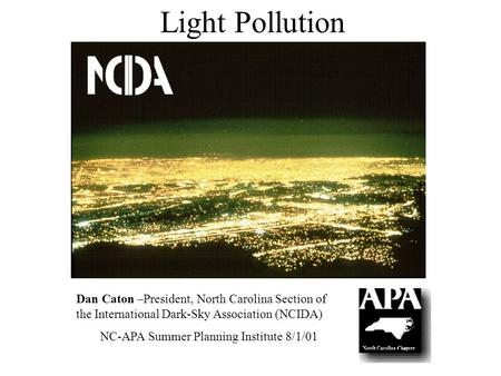 Light Pollution Dan Caton –President, North Carolina Section of the International Dark-Sky Association (NCIDA) NC-APA Summer Planning Institute 8/1/01.