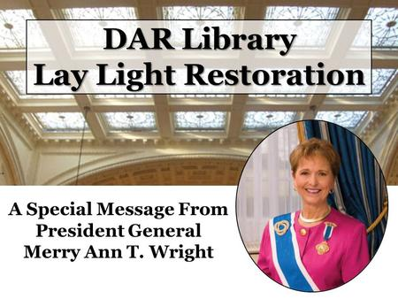 DAR Library Lay Light Restoration A Special Message From President General Merry Ann T. Wright.