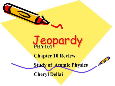 Jeopardy Jeopardy PHY101 Chapter 10 Review Study of Atomic Physics Cheryl Dellai.