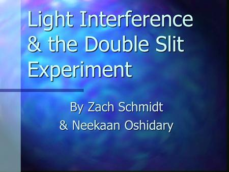 Light Interference & the Double Slit Experiment By Zach Schmidt & Neekaan Oshidary.